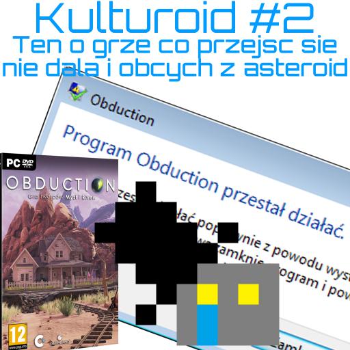 Kulturoid #2 – Ten o grze co przejść się nie dała i obcych z asteroid