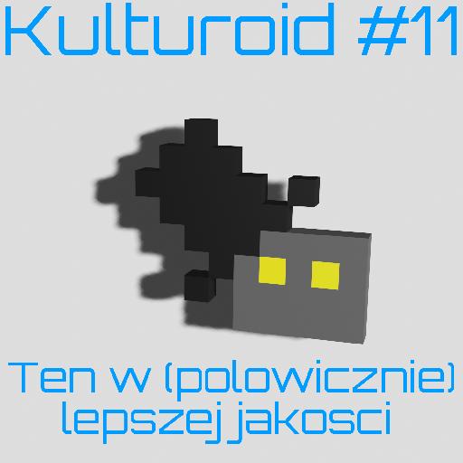 Kulturoid #11 – Ten w (połowicznie) lepszej jakości