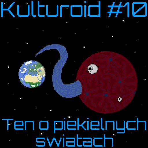 Kulturoid #10 – Ten o piekielnych światach