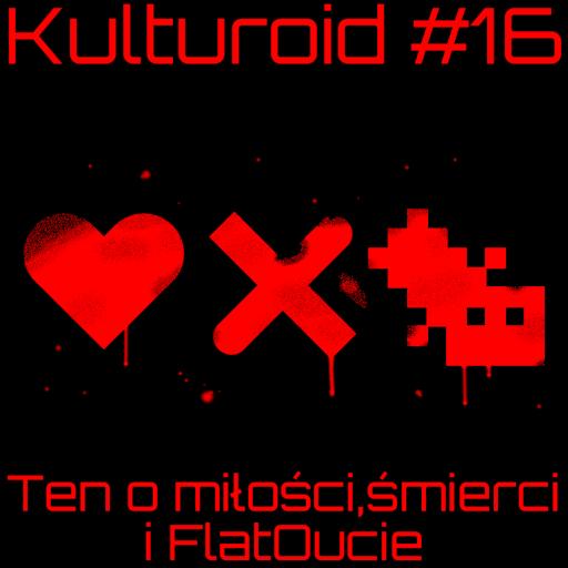 Kulturoid #16 – Ten o miłości, śmierci i FlatOucie