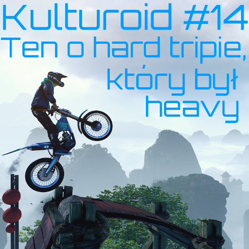 Kulturoid #14 – Ten o hard tripie, który był heavy