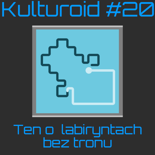 Kulturoid #20 – Ten o labiryntach bez tronu