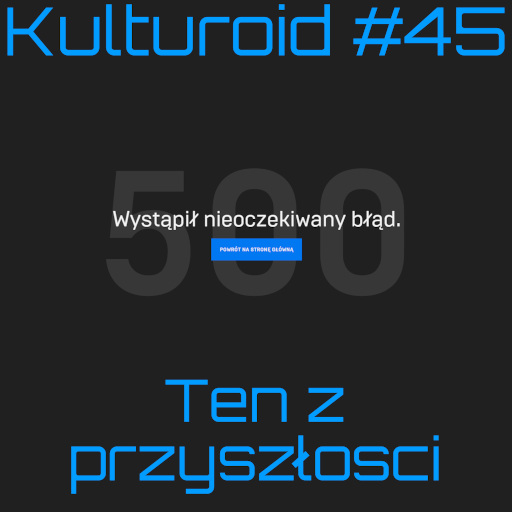 Kulturoid #45 – Ten z przyszłości