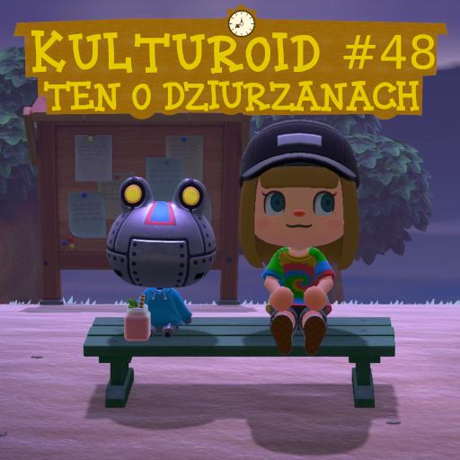 Kulturoid #48 – Ten o dziurzanach